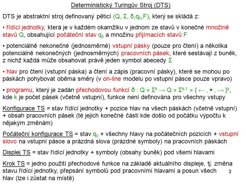 3 Deterministický Turingův Stroj (DTS) DTS je abstraktní stroj definovaný pěticí (Q, Σ, δ,q 0,F), který se skládá z: řídící jednotky, která je v každé