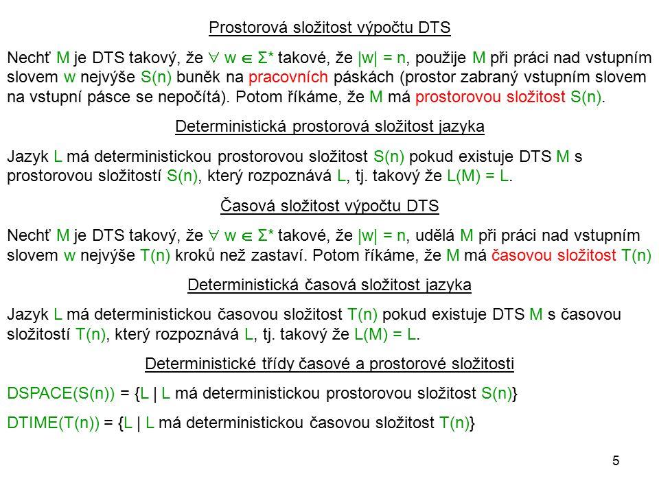 5 Prostorová složitost výpočtu DTS Nechť M je DTS takový, že  w  Σ* takové, že |w| = n, použije M při práci nad vstupním slovem w nejvýše S(n) buněk