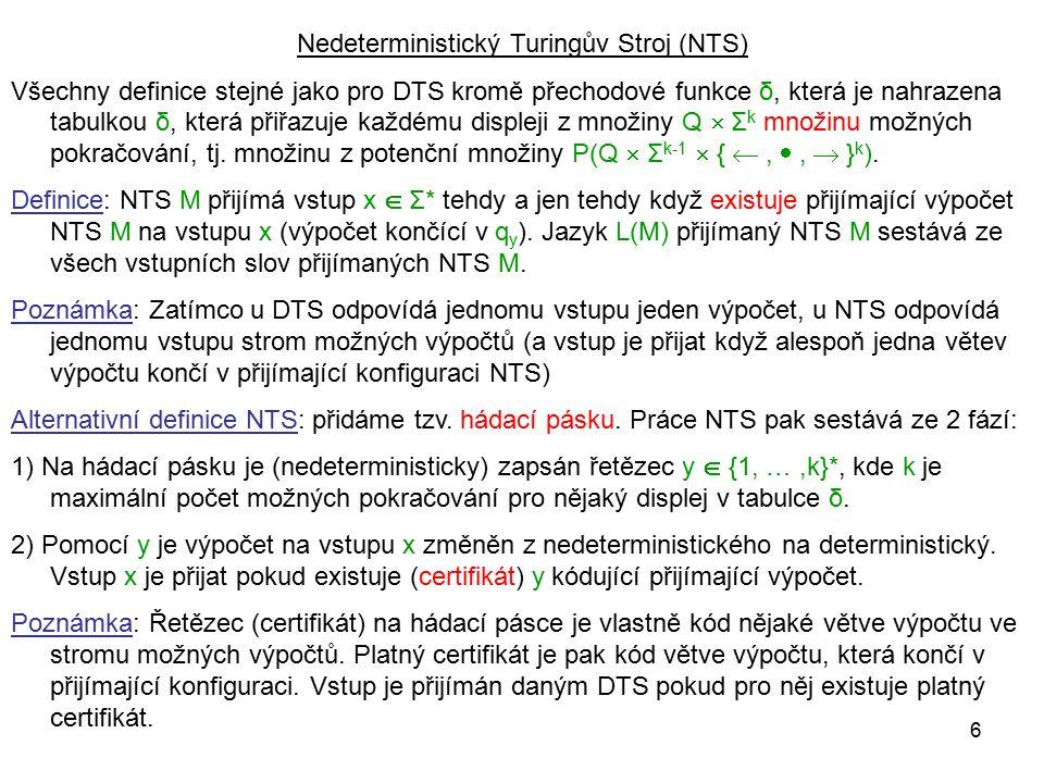 6 Nedeterministický Turingův Stroj (NTS) Všechny definice stejné jako pro DTS kromě přechodové funkce δ, která je nahrazena tabulkou δ, která přiřazuj