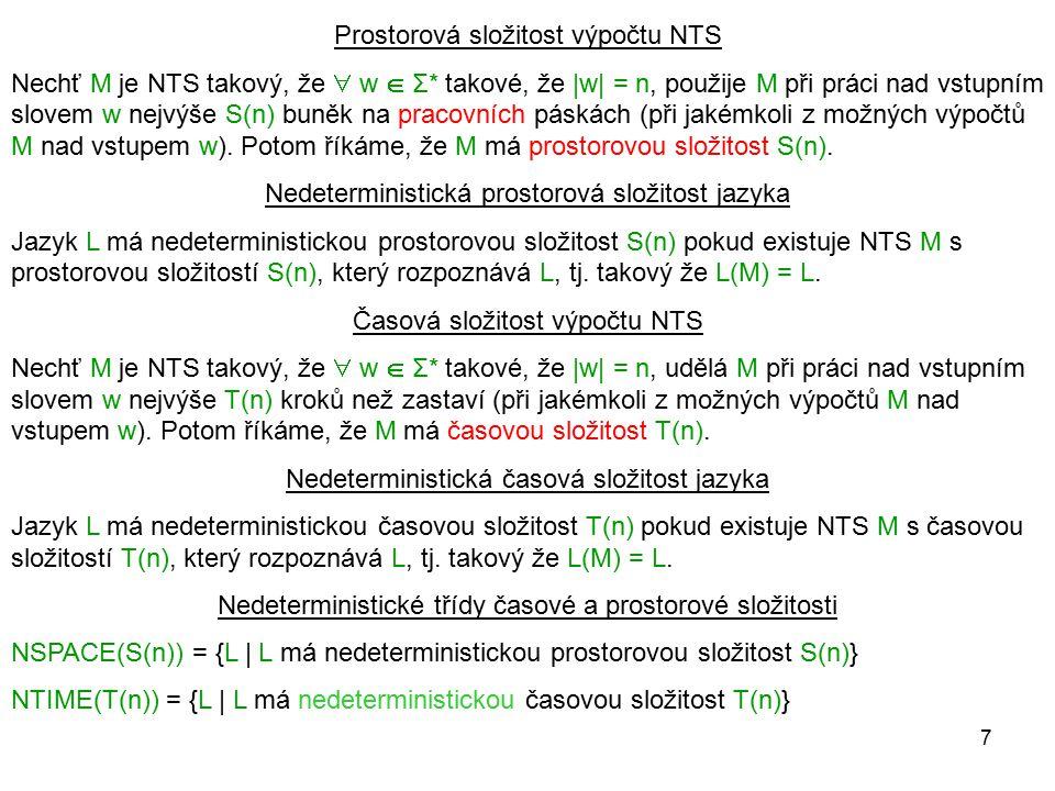 7 Prostorová složitost výpočtu NTS Nechť M je NTS takový, že  w  Σ* takové, že |w| = n, použije M při práci nad vstupním slovem w nejvýše S(n) buněk