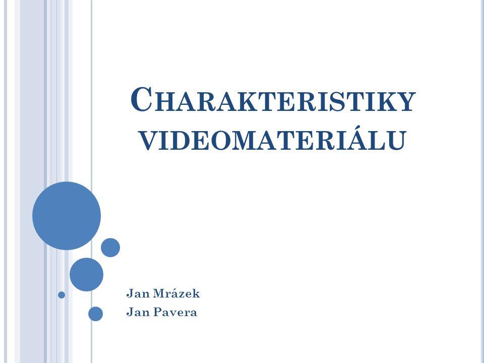 C HARAKTERISTIKY VIDEOMATERIÁLU Jan Mrázek Jan Pavera