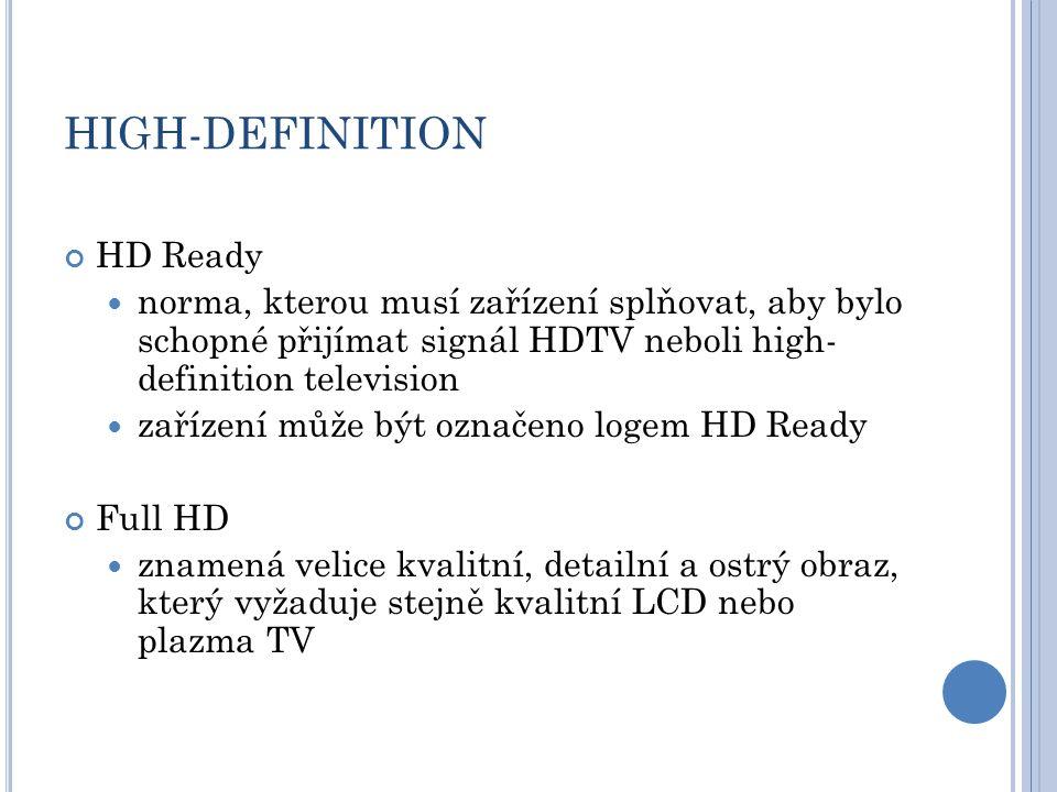 HIGH-DEFINITION HD Ready norma, kterou musí zařízení splňovat, aby bylo schopné přijímat signál HDTV neboli high- definition television zařízení může být označeno logem HD Ready Full HD znamená velice kvalitní, detailní a ostrý obraz, který vyžaduje stejně kvalitní LCD nebo plazma TV