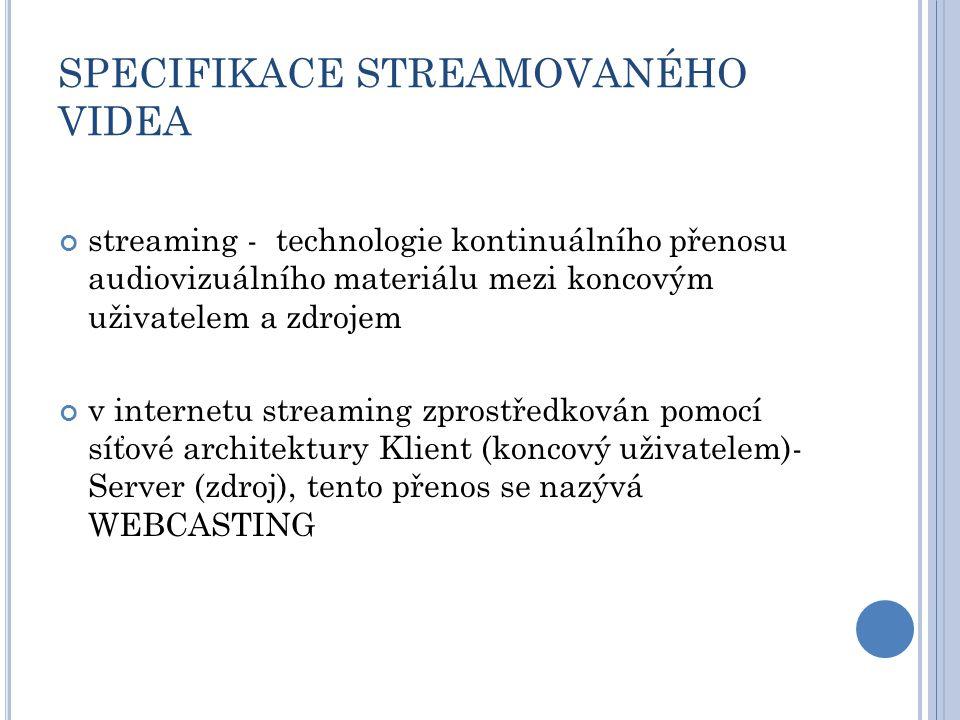 SPECIFIKACE STREAMOVANÉHO VIDEA streaming - technologie kontinuálního přenosu audiovizuálního materiálu mezi koncovým uživatelem a zdrojem v internetu streaming zprostředkován pomocí síťové architektury Klient (koncový uživatelem)- Server (zdroj), tento přenos se nazývá WEBCASTING