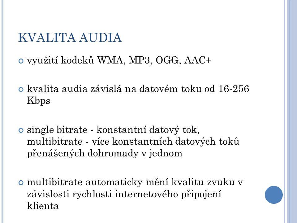 KVALITA AUDIA využití kodeků WMA, MP3, OGG, AAC+ kvalita audia závislá na datovém toku od 16-256 Kbps single bitrate - konstantní datový tok, multibitrate - více konstantních datových toků přenášených dohromady v jednom multibitrate automaticky mění kvalitu zvuku v závislosti rychlosti internetového připojení klienta