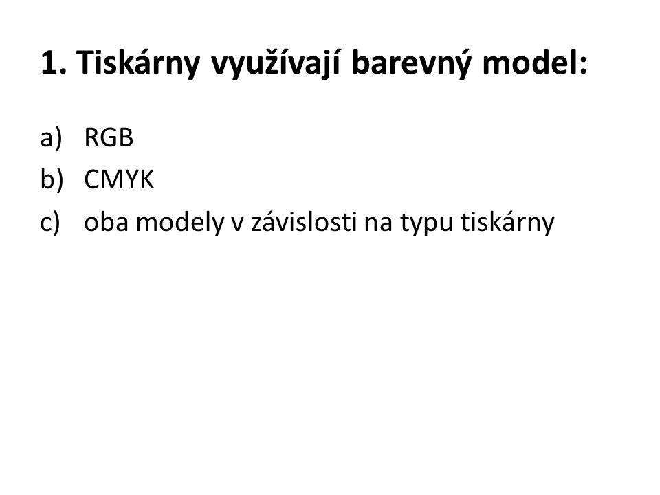 1. Tiskárny využívají barevný model: a)RGB b)CMYK c)oba modely v závislosti na typu tiskárny