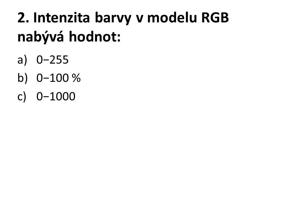 2. Intenzita barvy v modelu RGB nabývá hodnot: a)0−255 b)0−100 % c)0−1000