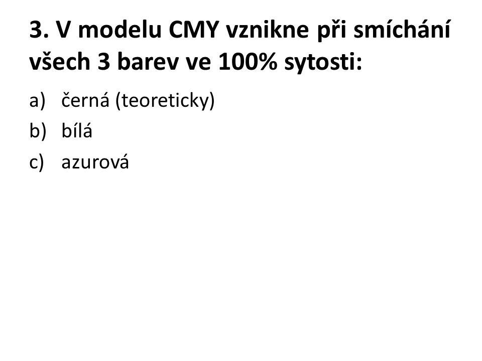 3. V modelu CMY vznikne při smíchání všech 3 barev ve 100% sytosti: a)černá (teoreticky) b)bílá c)azurová