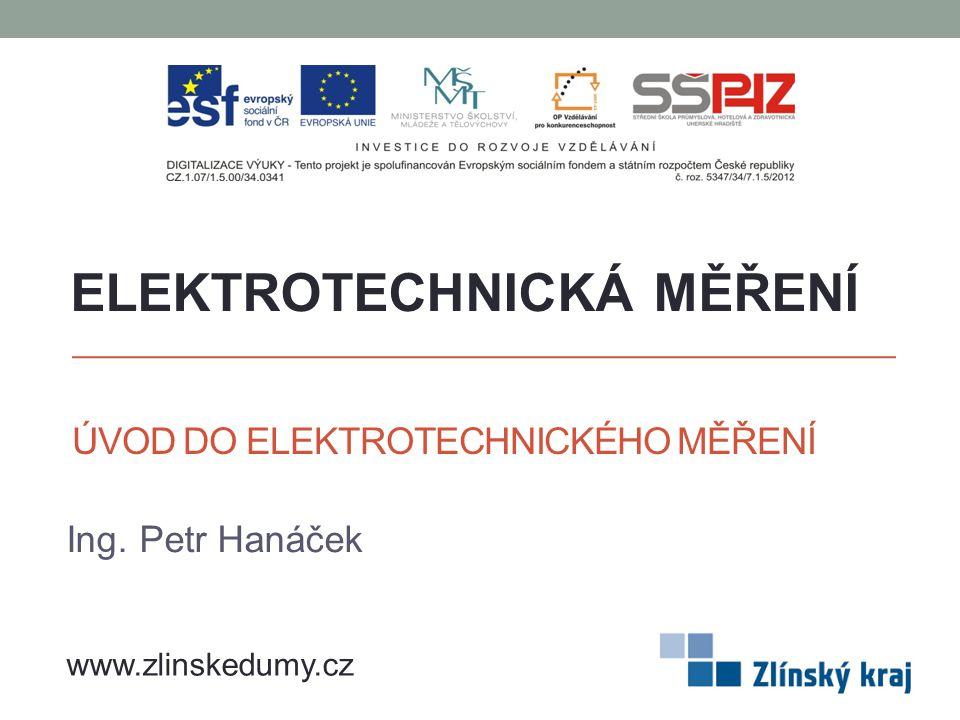 ÚVOD DO ELEKTROTECHNICKÉHO MĚŘENÍ Ing. Petr Hanáček ELEKTROTECHNICKÁ MĚŘENÍ www.zlinskedumy.cz