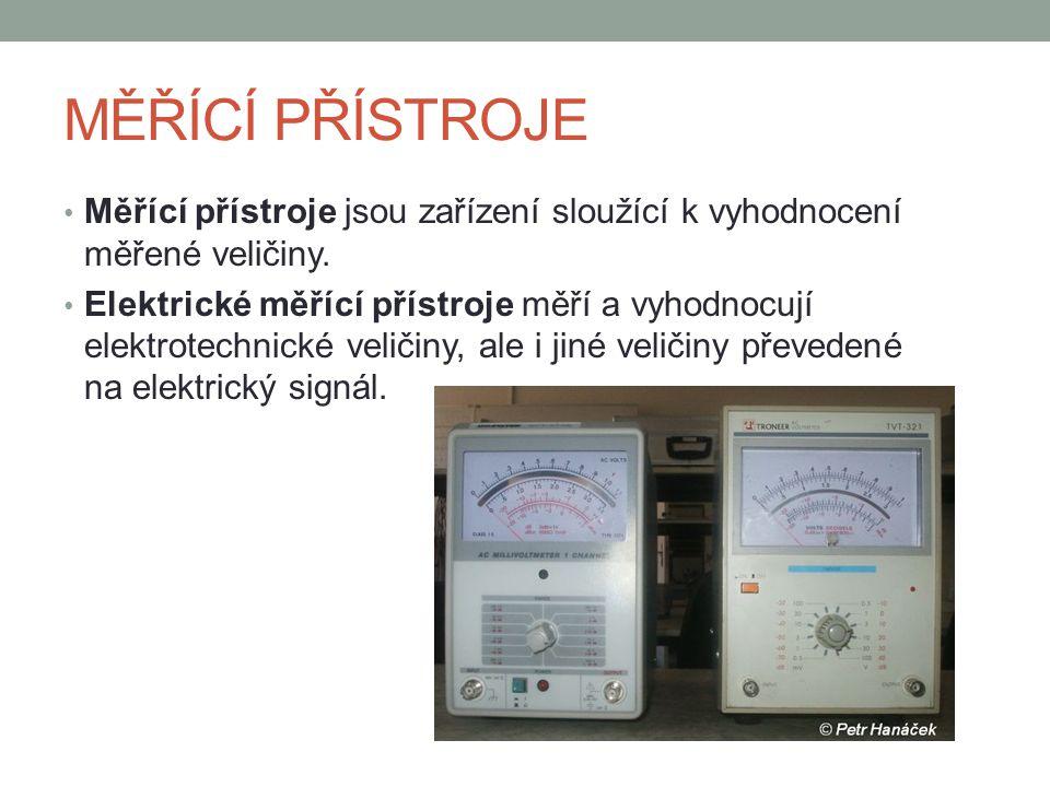 MĚŘÍCÍ PŘÍSTROJE PRO ELEKTROTECHNICKÁ MĚŘENÍ ZÁKLADNÍ ROZDĚLENÍ: Analogové měřící přístroje - přístroje s elektromechanickým ústrojím, které využívá magnetických, tepelných a dynamických účinků elektrického proudu, případně silového působení elektrostatického pole - dokáží spojitě vyhodnotit měřenou veličinu Digitální měřící přístroje - signál měřené veličiny se nejprve digitalizuje a potom se provádí vyhodnocení a zobrazení výsledku, nejčastěji na displeji.