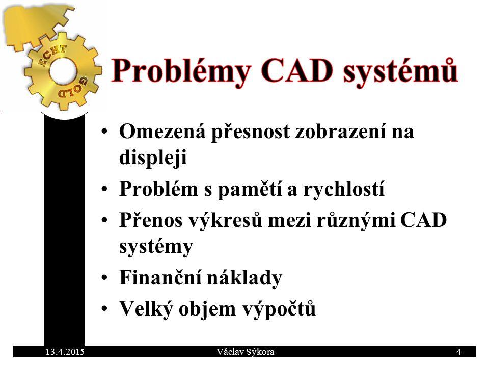 13.4.2015Václav Sýkora4 Omezená přesnost zobrazení na displeji Problém s pamětí a rychlostí Přenos výkresů mezi různými CAD systémy Finanční náklady Velký objem výpočtů