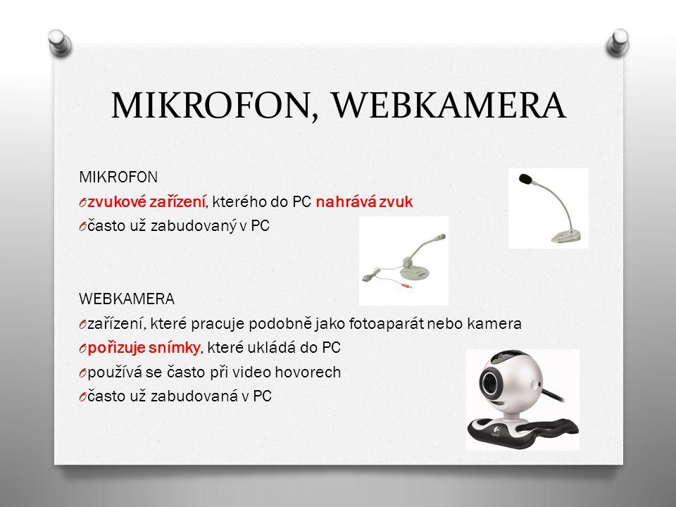 MIKROFON, WEBKAMERA MIKROFON O zvukové zařízení, kterého do PC nahrává zvuk O často už zabudovaný v PC WEBKAMERA O zařízení, které pracuje podobně jako fotoaparát nebo kamera O pořizuje snímky, které ukládá do PC O používá se často při video hovorech O často už zabudovaná v PC