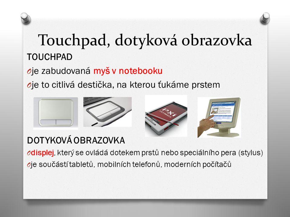 Touchpad, dotyková obrazovka TOUCHPAD O je zabudovaná myš v notebooku O je to citlivá destička, na kterou ťukáme prstem DOTYKOVÁ OBRAZOVKA O displej, který se ovládá dotekem prstů nebo speciálního pera (stylus) O je součástí tabletů, mobilních telefonů, moderních počítačů
