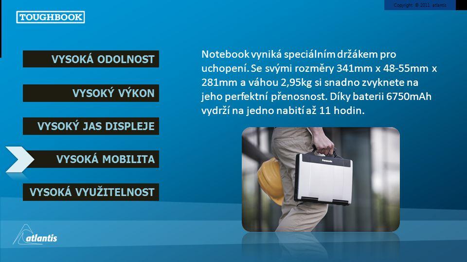Copyright © 2011, atlantis VYSOKÁ ODOLNOST VYSOKÝ VÝKON VYSOKÝ JAS DISPLEJE VYSOKÁ MOBILITA VYSOKÁ VYUŽITELNOST Díky portům USB 3.0 (4x), VGA, HDMI, LAN, volitelným FireWire a bezdrátovým jednotkám Bluetooth 4.0, Wi-Fi a UMTS se připojíte k internetu nebo k jinému zařízení opravdu kdekoli.