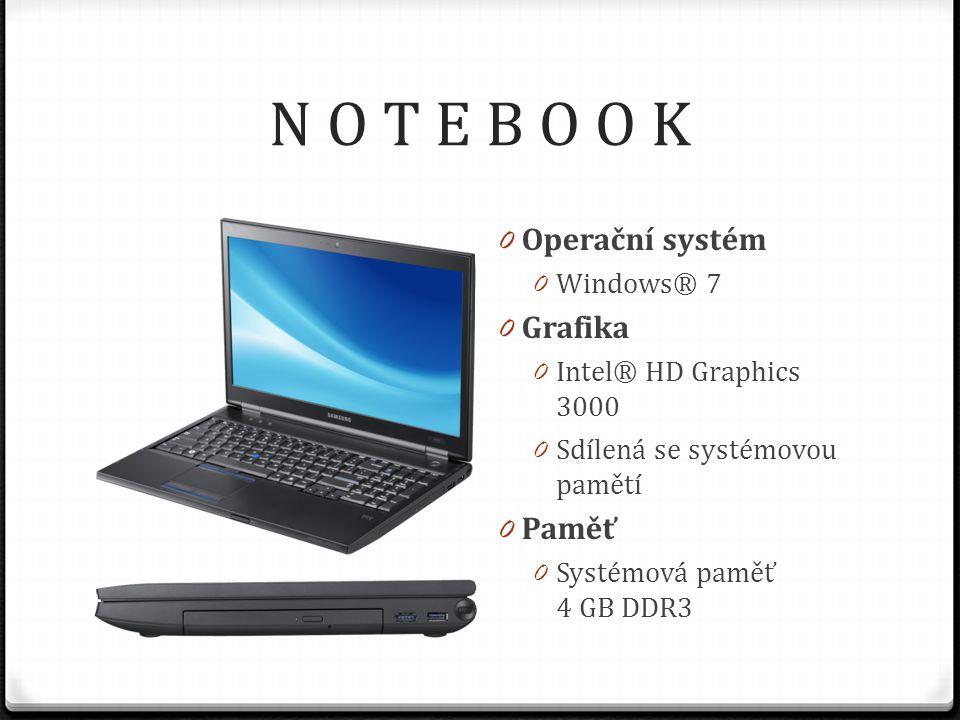 N O T E B O O K 0 Operační systém 0 Windows® 7 0 Grafika 0 Intel® HD Graphics 3000 0 Sdílená se systémovou pamětí 0 Paměť 0 Systémová paměť 4 GB DDR3