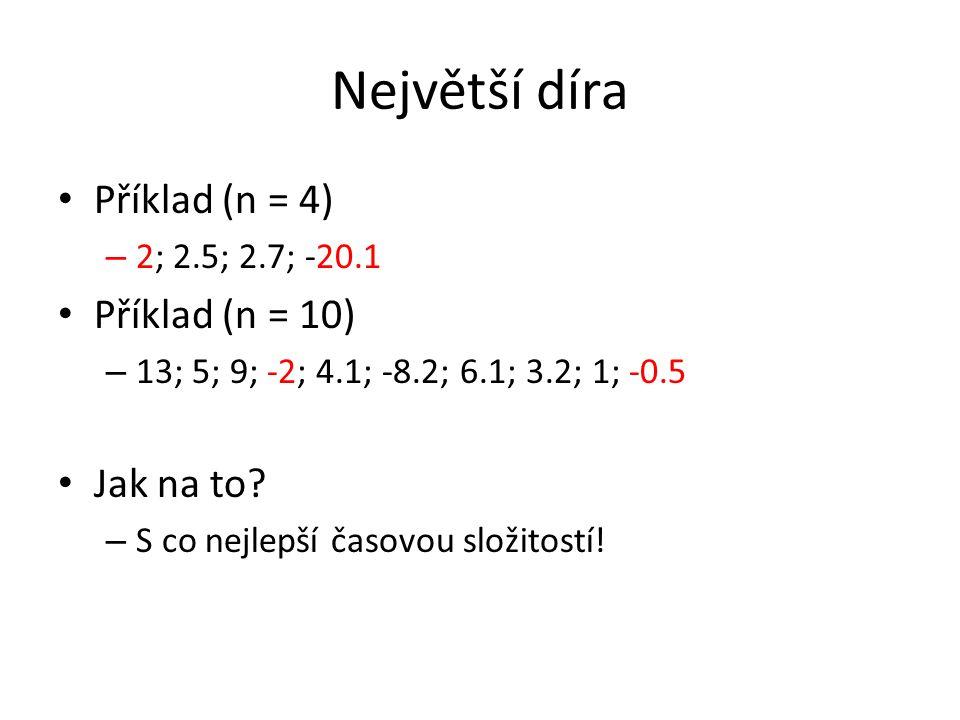 Největší díra Příklad (n = 4) – 2; 2.5; 2.7; -20.1 Příklad (n = 10) – 13; 5; 9; -2; 4.1; -8.2; 6.1; 3.2; 1; -0.5 Jak na to? – S co nejlepší časovou sl