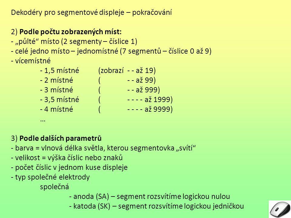 """Dekodéry pro segmentové displeje – pokračování 2) Podle počtu zobrazených míst: - """"půlté místo (2 segmenty – číslice 1) - celé jedno místo – jednomístné (7 segmentů – číslice 0 až 9) - vícemístné - 1,5 místné (zobrazí - - až 19) - 2 místné(- - až 99) - 3 místné (- - až 999) - 3,5 místné (- - - - až 1999) - 4 místné (- - - - až 9999) … 3) Podle dalších parametrů - barva = vlnová délka světla, kterou segmentovka """"svítí - velikost = výška číslic nebo znaků - počet číslic v jednom kuse displeje - typ společné elektrody společná - anoda (SA) – segment rozsvítíme logickou nulou - katoda (SK) – segment rozsvítíme logickou jedničkou"""