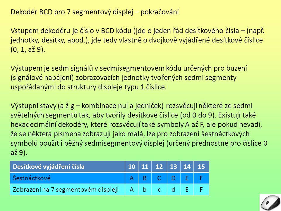 Dekodér BCD pro 7 segmentový displej – pokračování Vstupem dekodéru je číslo v BCD kódu (jde o jeden řád desítkového čísla – (např.