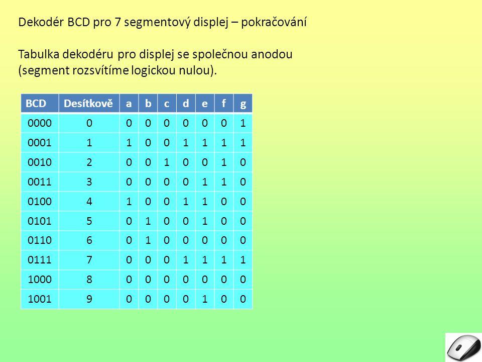 Dekodér BCD pro 7 segmentový displej – pokračování Tabulka dekodéru pro displej se společnou anodou (segment rozsvítíme logickou nulou).