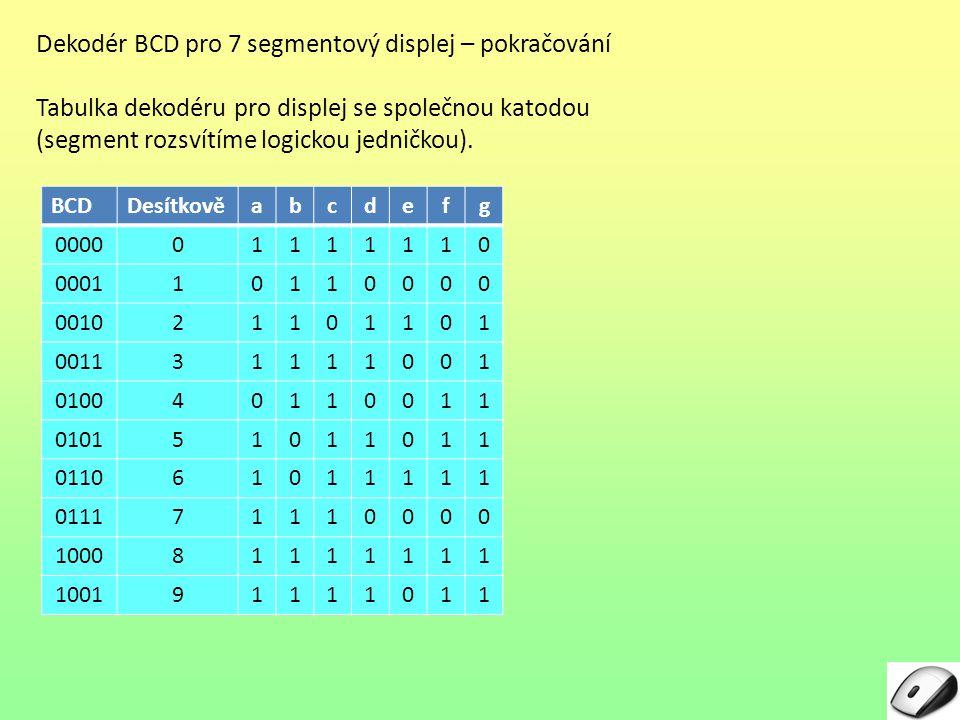 Dekodér BCD pro 7 segmentový displej – pokračování Tabulka dekodéru pro displej se společnou katodou (segment rozsvítíme logickou jedničkou).