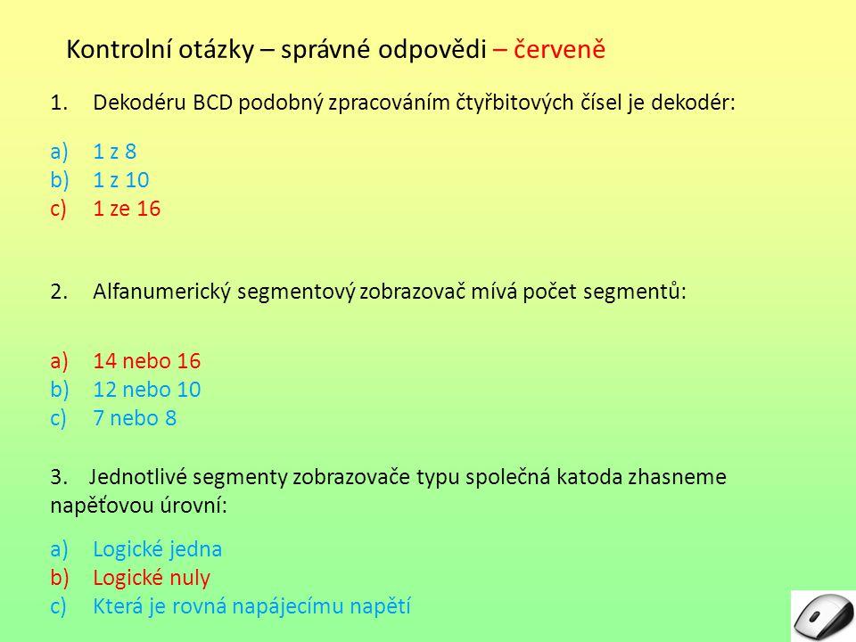 Kontrolní otázky – správné odpovědi – červeně 1.Dekodéru BCD podobný zpracováním čtyřbitových čísel je dekodér: a)1 z 8 b)1 z 10 c)1 ze 16 2.Alfanumerický segmentový zobrazovač mívá počet segmentů: a)14 nebo 16 b)12 nebo 10 c)7 nebo 8 3.