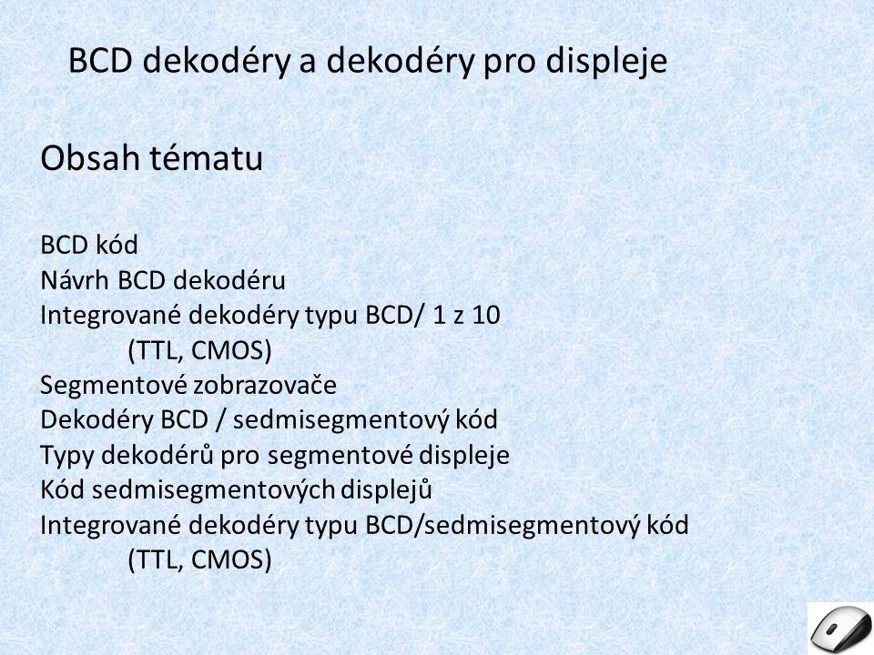 Obsah tématu BCD kód Návrh BCD dekodéru Integrované dekodéry typu BCD/ 1 z 10 (TTL, CMOS) Segmentové zobrazovače Dekodéry BCD / sedmisegmentový kód Typy dekodérů pro segmentové displeje Kód sedmisegmentových displejů Integrované dekodéry typu BCD/sedmisegmentový kód (TTL, CMOS) BCD dekodéry a pro displeje