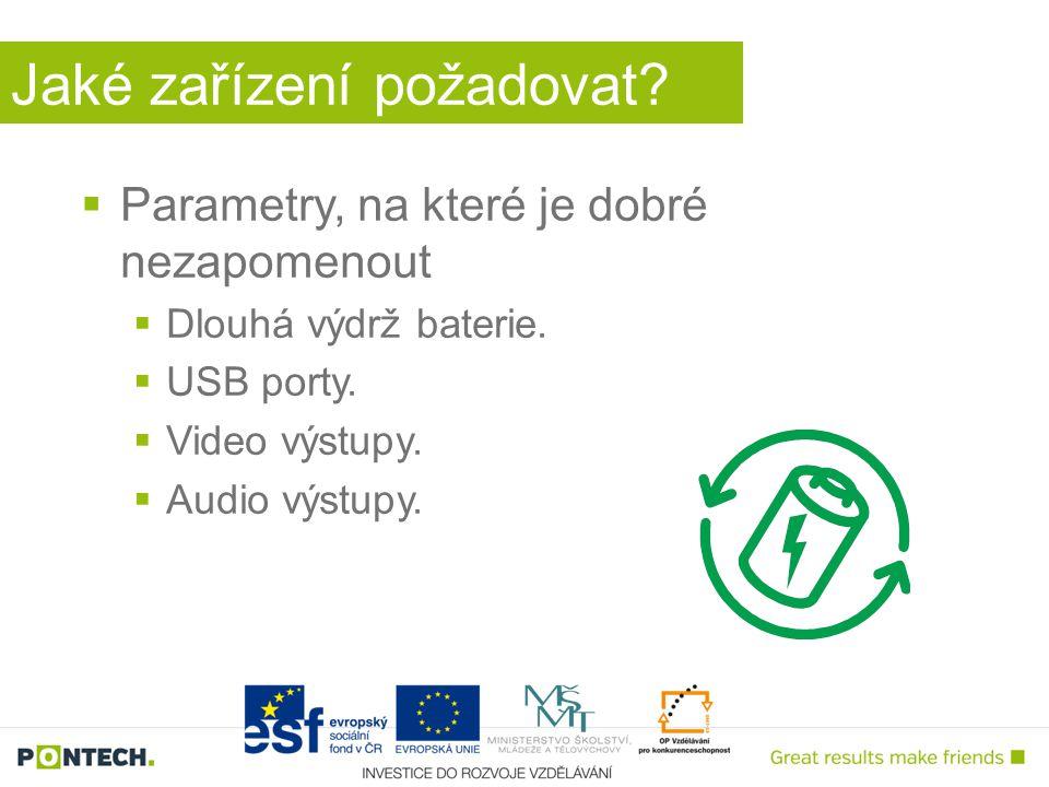 Jaké zařízení požadovat?  Parametry, na které je dobré nezapomenout  Dlouhá výdrž baterie.  USB porty.  Video výstupy.  Audio výstupy.