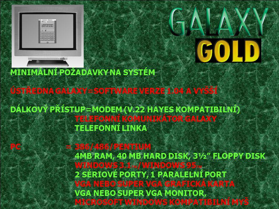 MINIMÁLNÍ POŽADAVKY NA SYSTÉM ÚSTŘEDNA GALAXY=SOFTWARE VERZE 1.04 A VYŠŠÍ DÁLKOVÝ PŘÍSTUP=MODEM (V.22 HAYES KOMPATIBILNÍ) TELEFONNÍ KOMUNIKÁTOR GALAXY TELEFONNÍ LINKA PC=386/486/PENTIUM 4MB RAM, 40 MB HARD DISK, 3½ FLOPPY DISK WINDOWS 3.1 TM /WINDOWS 95 TM 2 SÉRIOVÉ PORTY, 1 PARALELNÍ PORT VGA NEBO SUPER VGA GRAFICKÁ KARTA VGA NEBO SUPER VGA MONITOR, MICROSOFT WINDOWS KOMPATIBILNÍ MYŠ