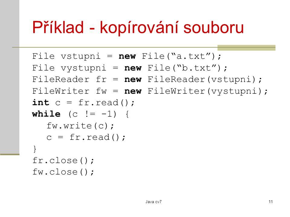 Java cv711 Příklad - kopírování souboru File vstupni = new File( a.txt ); File vystupni = new File( b.txt ); FileReader fr = new FileReader(vstupni); FileWriter fw = new FileWriter(vystupni); int c = fr.read(); while (c != -1) { fw.write(c); c = fr.read(); } fr.close(); fw.close();