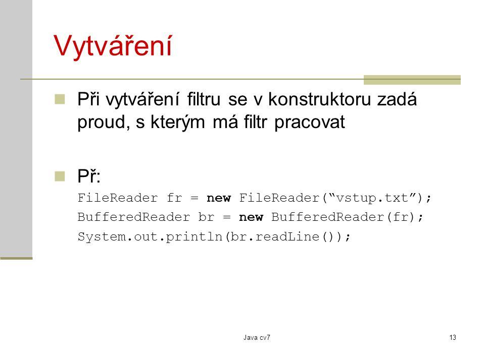 Java cv713 Vytváření Při vytváření filtru se v konstruktoru zadá proud, s kterým má filtr pracovat Př: FileReader fr = new FileReader( vstup.txt ); BufferedReader br = new BufferedReader(fr); System.out.println(br.readLine());