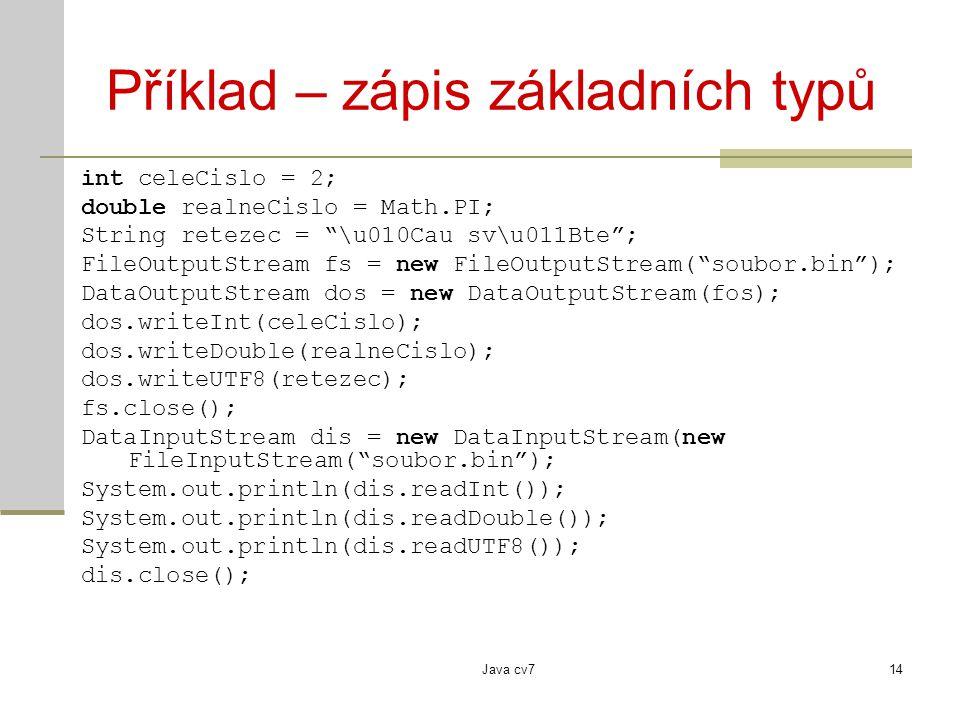 Java cv714 Příklad – zápis základních typů int celeCislo = 2; double realneCislo = Math.PI; String retezec = \u010Cau sv\u011Bte ; FileOutputStream fs = new FileOutputStream( soubor.bin ); DataOutputStream dos = new DataOutputStream(fos); dos.writeInt(celeCislo); dos.writeDouble(realneCislo); dos.writeUTF8(retezec); fs.close(); DataInputStream dis = new DataInputStream(new FileInputStream( soubor.bin ); System.out.println(dis.readInt()); System.out.println(dis.readDouble()); System.out.println(dis.readUTF8()); dis.close();
