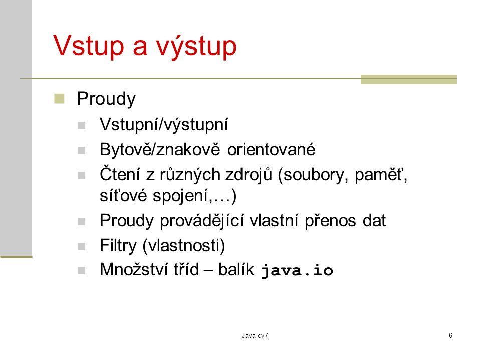 Java cv76 Vstup a výstup Proudy Vstupní/výstupní Bytově/znakově orientované Čtení z různých zdrojů (soubory, paměť, síťové spojení,…) Proudy provádějící vlastní přenos dat Filtry (vlastnosti) Množství tříd – balík java.io