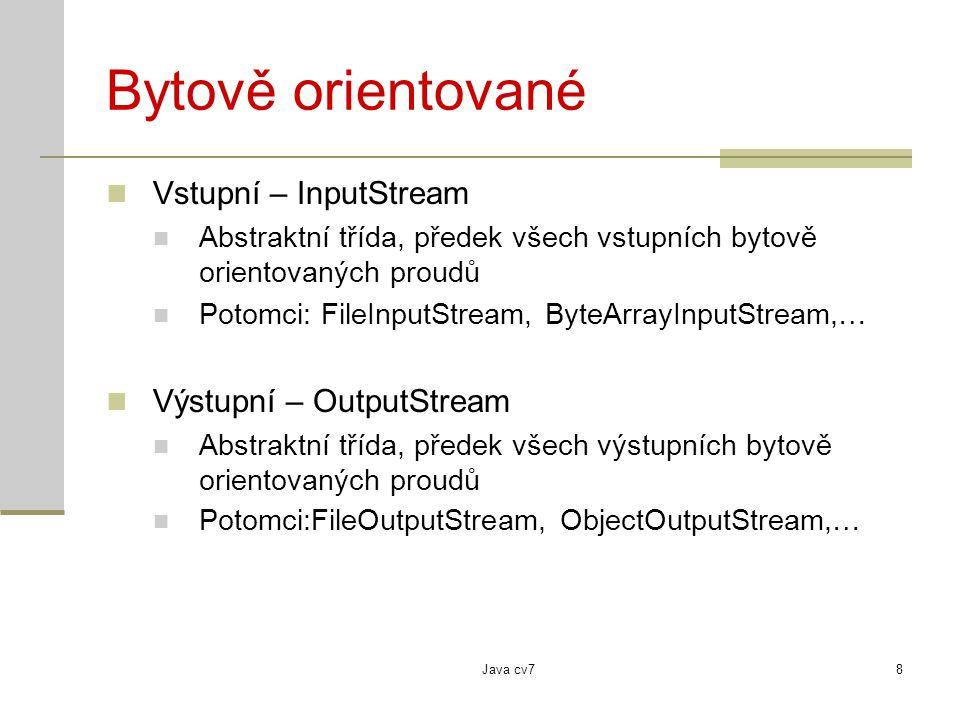 Java cv78 Bytově orientované Vstupní – InputStream Abstraktní třída, předek všech vstupních bytově orientovaných proudů Potomci: FileInputStream, ByteArrayInputStream,… Výstupní – OutputStream Abstraktní třída, předek všech výstupních bytově orientovaných proudů Potomci:FileOutputStream, ObjectOutputStream,…