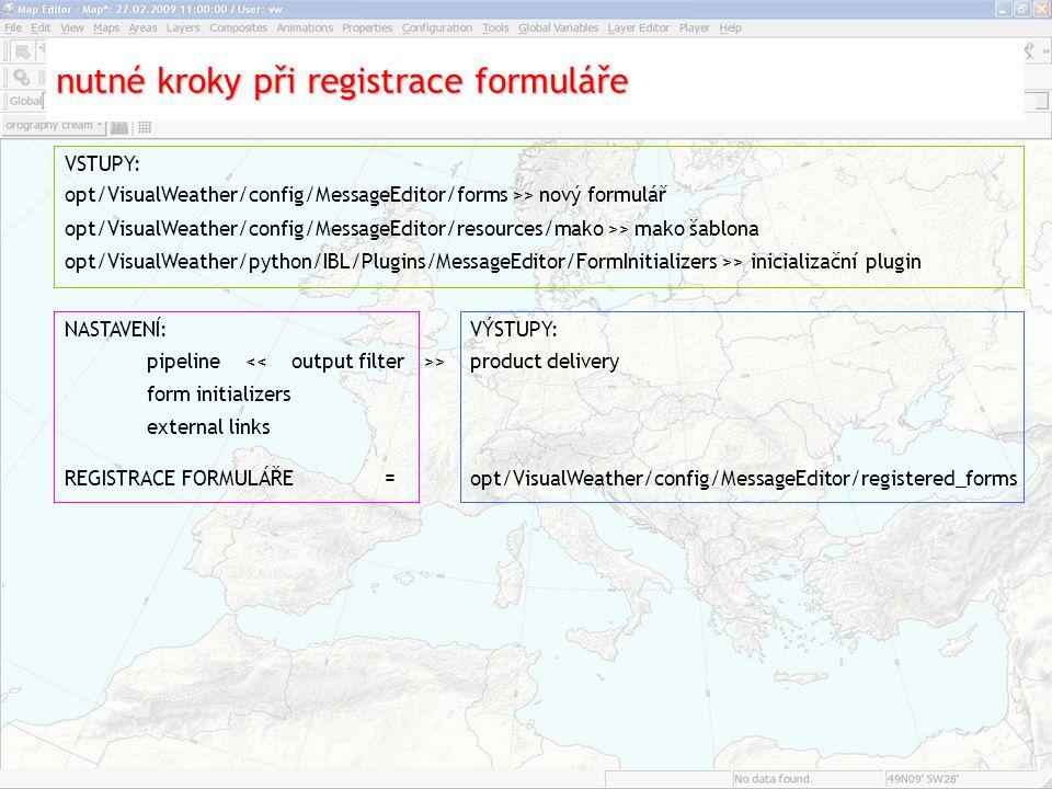 nutné kroky při registrace formuláře opt/VisualWeather/config/MessageEditor/forms >> nový formulář REGISTRACE FORMULÁŘE = opt/VisualWeather/config/MessageEditor/registered_forms opt/VisualWeather/config/MessageEditor/resources/mako >> mako šablona opt/VisualWeather/python/IBL/Plugins/MessageEditor/FormInitializers >> inicializační plugin VSTUPY: pipeline > product delivery form initializers external links VÝSTUPY:NASTAVENÍ:
