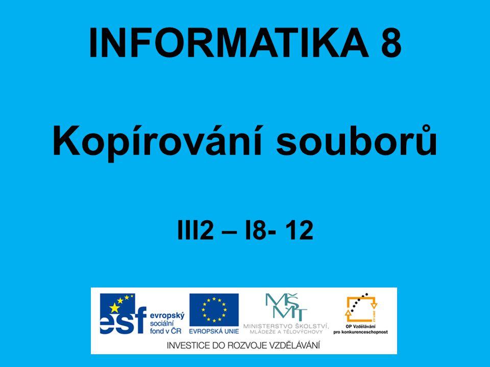 INFORMATIKA 8 Kopírování souborů III2 – I8- 12