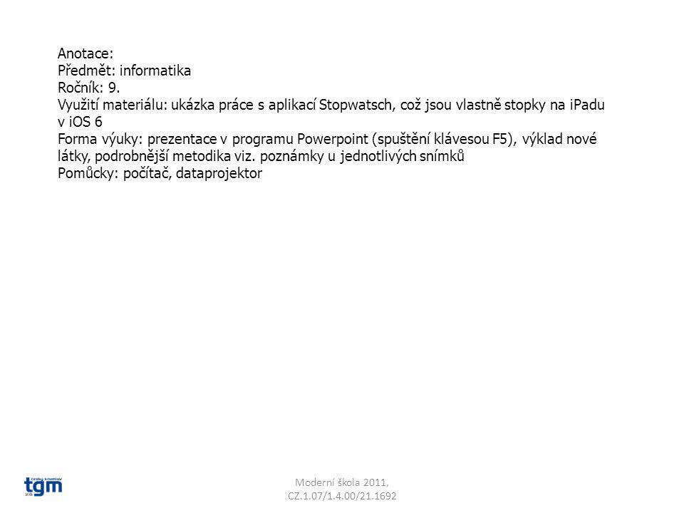 Anotace: Předmět: informatika Ročník: 9. Využití materiálu: ukázka práce s aplikací Stopwatsch, což jsou vlastně stopky na iPadu v iOS 6 Forma výuky: