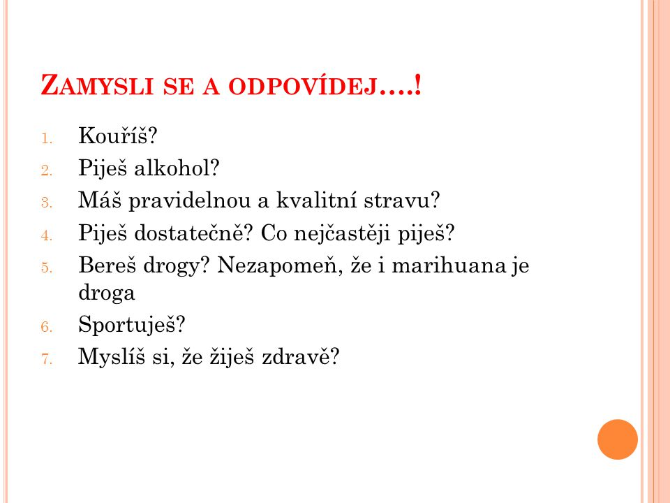 Z AMYSLI SE A ODPOVÍDEJ ….. 1. Kouříš. 2. Piješ alkohol.