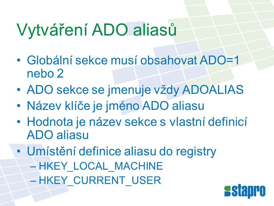 Vytváření ADO aliasů Globální sekce musí obsahovat ADO=1 nebo 2 ADO sekce se jmenuje vždy ADOALIAS Název klíče je jméno ADO aliasu Hodnota je název sekce s vlastní definicí ADO aliasu Umístění definice aliasu do registry –HKEY_LOCAL_MACHINE –HKEY_CURRENT_USER