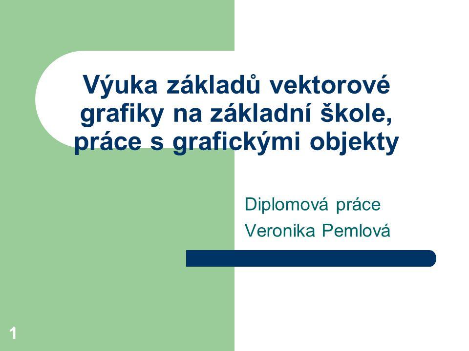 1 Výuka základů vektorové grafiky na základní škole, práce s grafickými objekty Diplomová práce Veronika Pemlová