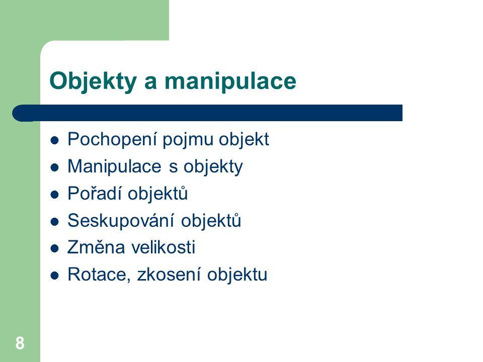 8 Objekty a manipulace Pochopení pojmu objekt Manipulace s objekty Pořadí objektů Seskupování objektů Změna velikosti Rotace, zkosení objektu
