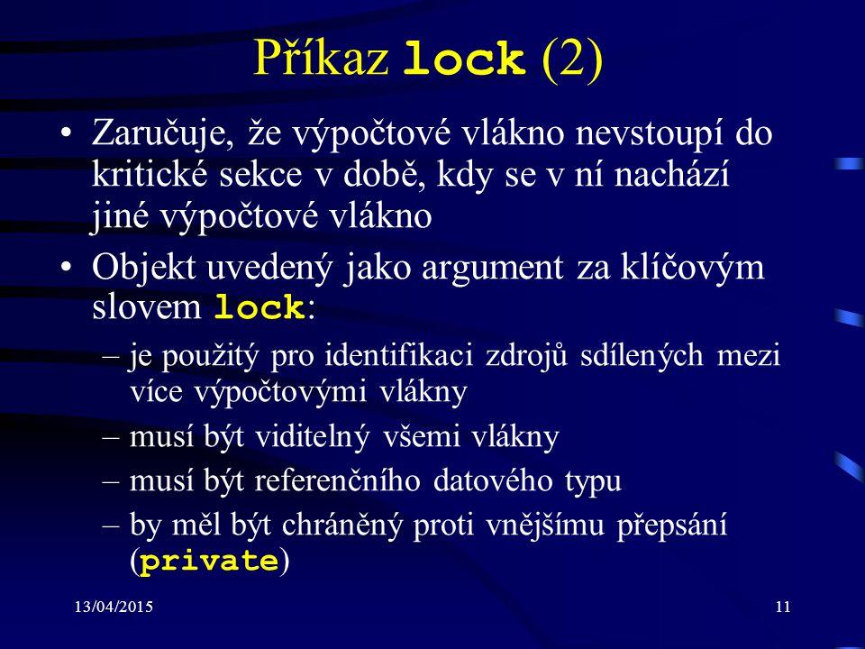 13/04/201511 Příkaz lock (2) Zaručuje, že výpočtové vlákno nevstoupí do kritické sekce v době, kdy se v ní nachází jiné výpočtové vlákno Objekt uvedený jako argument za klíčovým slovem lock : –je použitý pro identifikaci zdrojů sdílených mezi více výpočtovými vlákny –musí být viditelný všemi vlákny –musí být referenčního datového typu –by měl být chráněný proti vnějšímu přepsání ( private )