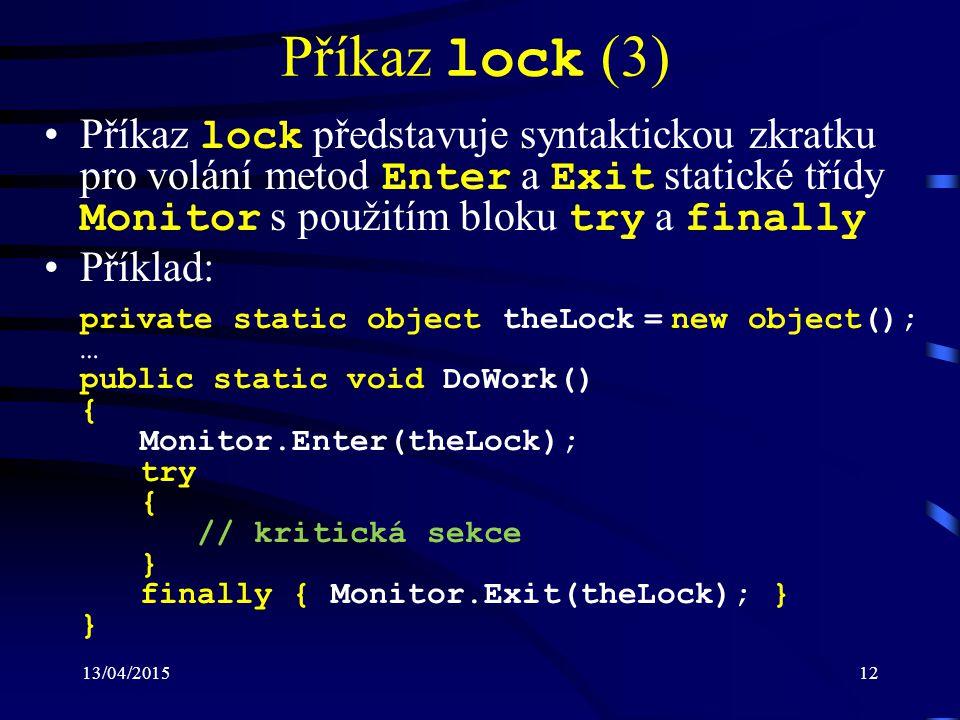 13/04/201512 Příkaz lock (3) Příkaz lock představuje syntaktickou zkratku pro volání metod Enter a Exit statické třídy Monitor s použitím bloku try a finally Příklad: private static object theLock = new object(); … public static void DoWork() { Monitor.Enter(theLock); try { // kritická sekce } finally { Monitor.Exit(theLock); } }
