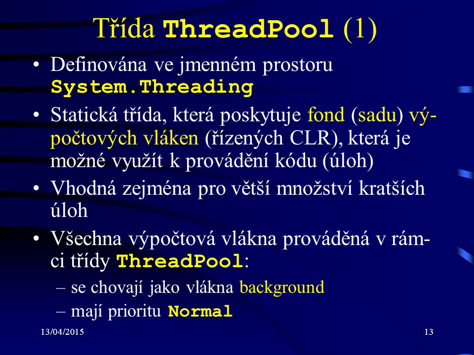 13/04/201513 Třída ThreadPool (1) Definována ve jmenném prostoru System.Threading Statická třída, která poskytuje fond (sadu) vý- počtových vláken (řízených CLR), která je možné využít k provádění kódu (úloh) Vhodná zejména pro větší množství kratších úloh Všechna výpočtová vlákna prováděná v rám- ci třídy ThreadPool : –se chovají jako vlákna background –mají prioritu Normal
