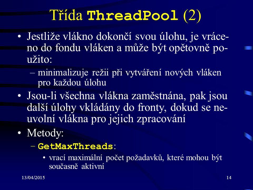 13/04/201514 Třída ThreadPool (2) Jestliže vlákno dokončí svou úlohu, je vráce- no do fondu vláken a může být opětovně po- užito: –minimalizuje režii při vytváření nových vláken pro každou úlohu Jsou-li všechna vlákna zaměstnána, pak jsou další úlohy vkládány do fronty, dokud se ne- uvolní vlákna pro jejich zpracování Metody: –GetMaxThreads : vrací maximální počet požadavků, které mohou být současně aktivní