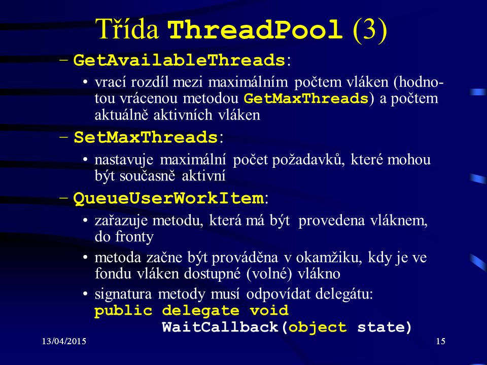 13/04/201515 Třída ThreadPool (3) –GetAvailableThreads : vrací rozdíl mezi maximálním počtem vláken (hodno- tou vrácenou metodou GetMaxThreads ) a počtem aktuálně aktivních vláken –SetMaxThreads : nastavuje maximální počet požadavků, které mohou být současně aktivní –QueueUserWorkItem : zařazuje metodu, která má být provedena vláknem, do fronty metoda začne být prováděna v okamžiku, kdy je ve fondu vláken dostupné (volné) vlákno signatura metody musí odpovídat delegátu: public delegate void WaitCallback(object state)