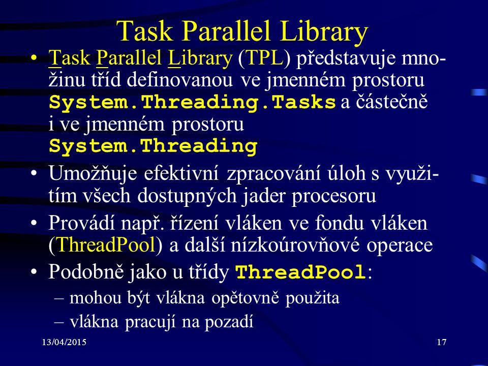13/04/201517 Task Parallel Library Task Parallel Library (TPL) představuje mno- žinu tříd definovanou ve jmenném prostoru System.Threading.Tasks a částečně i ve jmenném prostoru System.Threading Umožňuje efektivní zpracování úloh s využi- tím všech dostupných jader procesoru Provádí např.