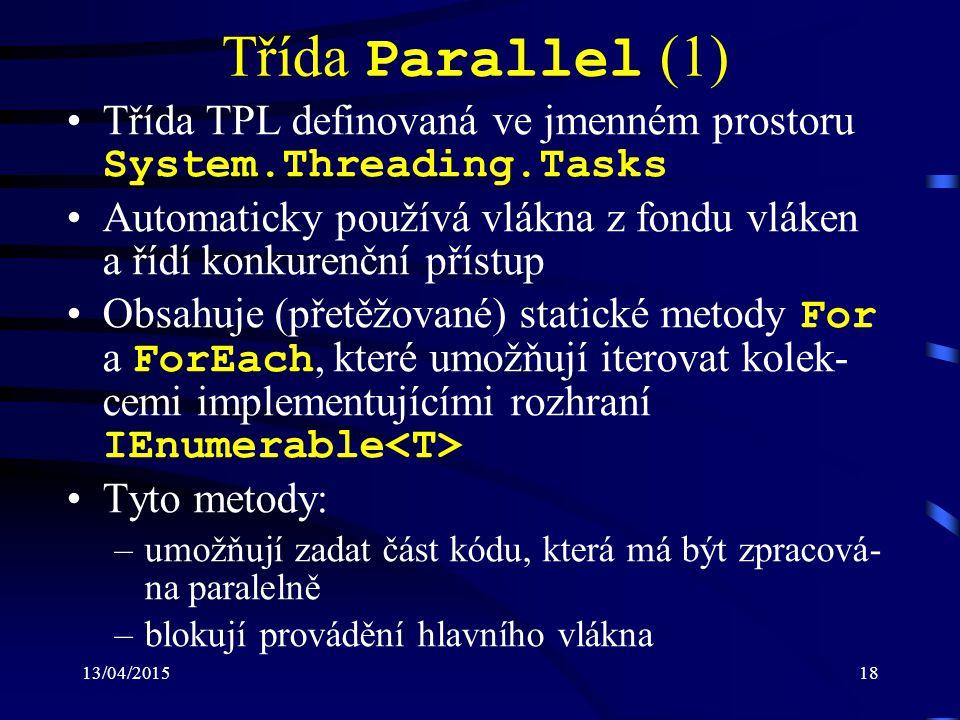 13/04/201518 Třída Parallel (1) Třída TPL definovaná ve jmenném prostoru System.Threading.Tasks Automaticky používá vlákna z fondu vláken a řídí konkurenční přístup Obsahuje (přetěžované) statické metody For a ForEach, které umožňují iterovat kolek- cemi implementujícími rozhraní IEnumerable Tyto metody: –umožňují zadat část kódu, která má být zpracová- na paralelně –blokují provádění hlavního vlákna