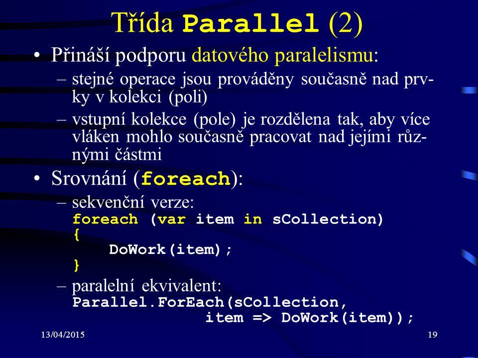 13/04/201519 Třída Parallel (2) Přináší podporu datového paralelismu: –stejné operace jsou prováděny současně nad prv- ky v kolekci (poli) –vstupní kolekce (pole) je rozdělena tak, aby více vláken mohlo současně pracovat nad jejími růz- nými částmi Srovnání ( foreach ): –sekvenční verze: foreach (var item in sCollection) { DoWork(item); } –paralelní ekvivalent: Parallel.ForEach(sCollection, item => DoWork(item));