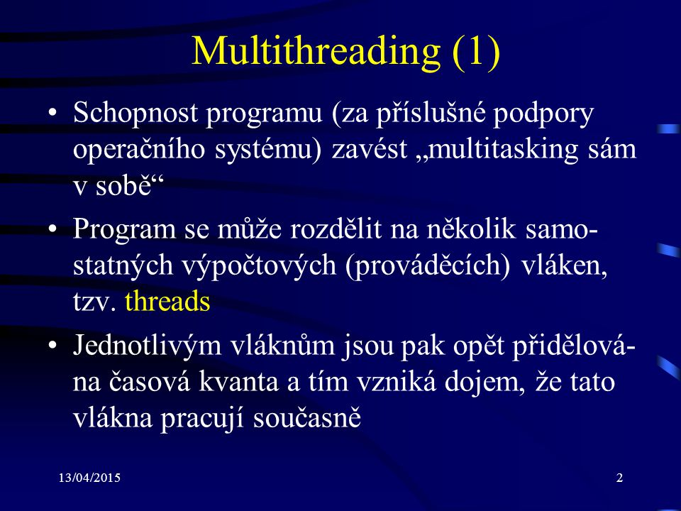 """13/04/20152 Multithreading (1) Schopnost programu (za příslušné podpory operačního systému) zavést """"multitasking sám v sobě Program se může rozdělit na několik samo- statných výpočtových (prováděcích) vláken, tzv."""