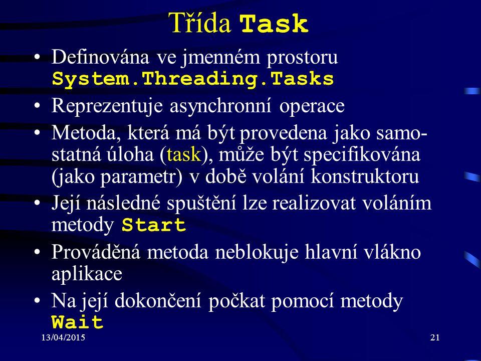 13/04/201521 Třída Task Definována ve jmenném prostoru System.Threading.Tasks Reprezentuje asynchronní operace Metoda, která má být provedena jako samo- statná úloha (task), může být specifikována (jako parametr) v době volání konstruktoru Její následné spuštění lze realizovat voláním metody Start Prováděná metoda neblokuje hlavní vlákno aplikace Na její dokončení počkat pomocí metody Wait