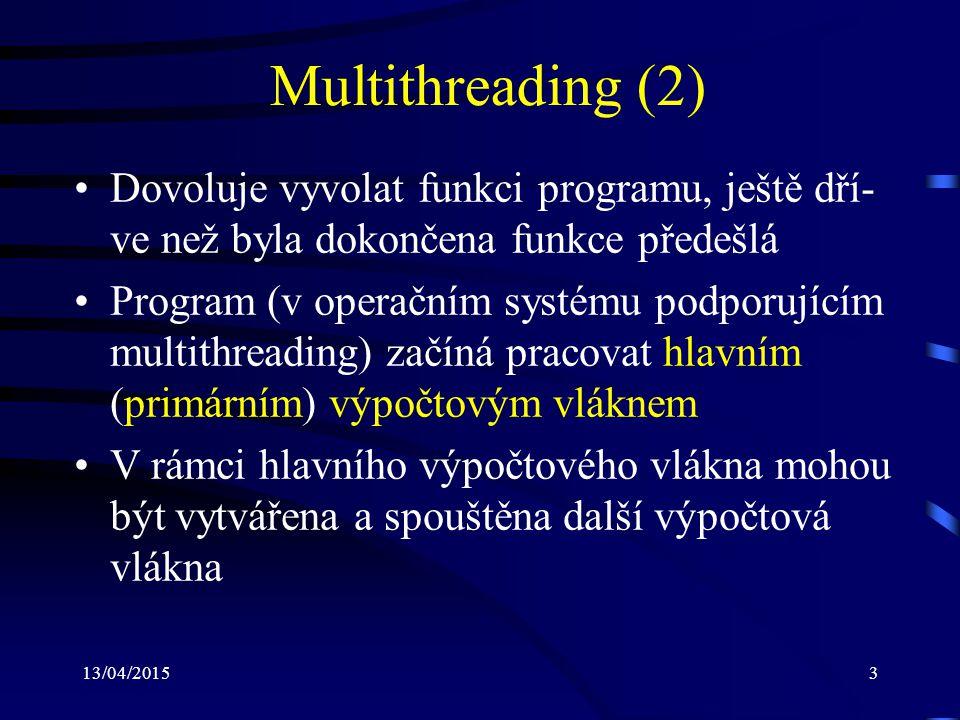 13/04/20153 Multithreading (2) Dovoluje vyvolat funkci programu, ještě dří- ve než byla dokončena funkce předešlá Program (v operačním systému podporujícím multithreading) začíná pracovat hlavním (primárním) výpočtovým vláknem V rámci hlavního výpočtového vlákna mohou být vytvářena a spouštěna další výpočtová vlákna
